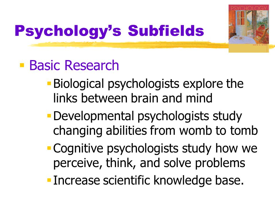 Psychology's Subfields  Basic Research  Biological psychologists explore the links between brain and mind  Developmental psychologists study changing abilities from womb to tomb  Cognitive psychologists study how we perceive, think, and solve problems  Increase scientific knowledge base.