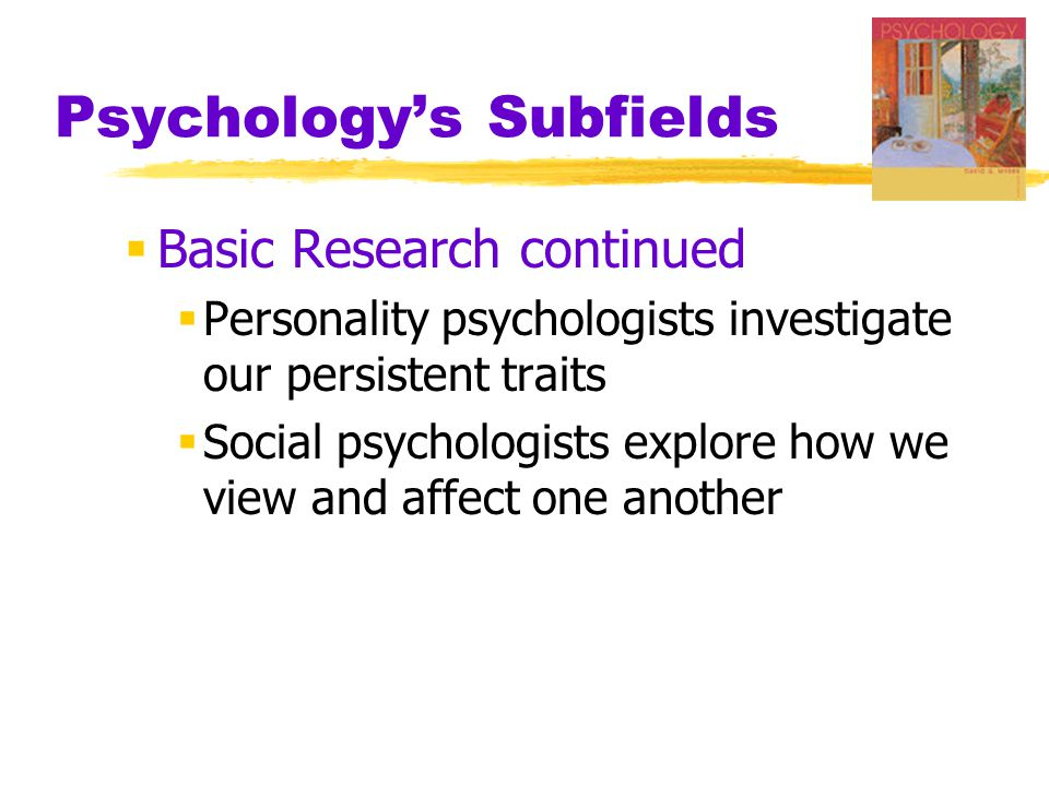 Psychology's Subfields  Basic Research continued  Personality psychologists investigate our persistent traits  Social psychologists explore how we view and affect one another
