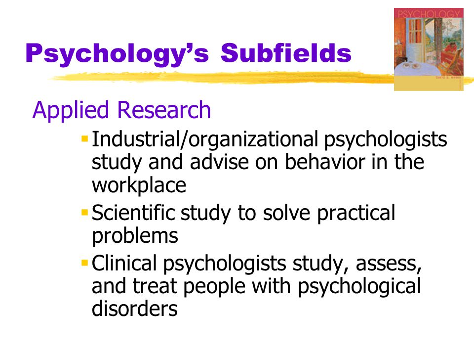 Psychology's Subfields Applied Research  Industrial/organizational psychologists study and advise on behavior in the workplace  Scientific study to solve practical problems  Clinical psychologists study, assess, and treat people with psychological disorders