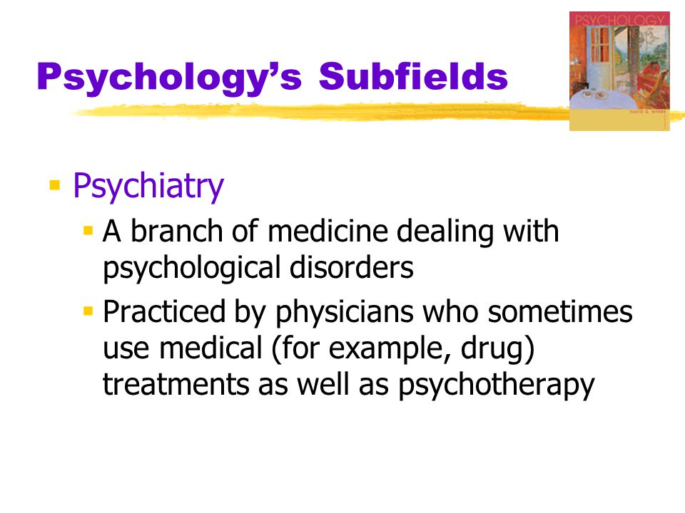 Psychology's Subfields  Psychiatry  A branch of medicine dealing with psychological disorders  Practiced by physicians who sometimes use medical (for example, drug) treatments as well as psychotherapy