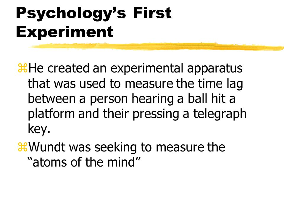 Psychology's First Experiment zHe created an experimental apparatus that was used to measure the time lag between a person hearing a ball hit a platform and their pressing a telegraph key.