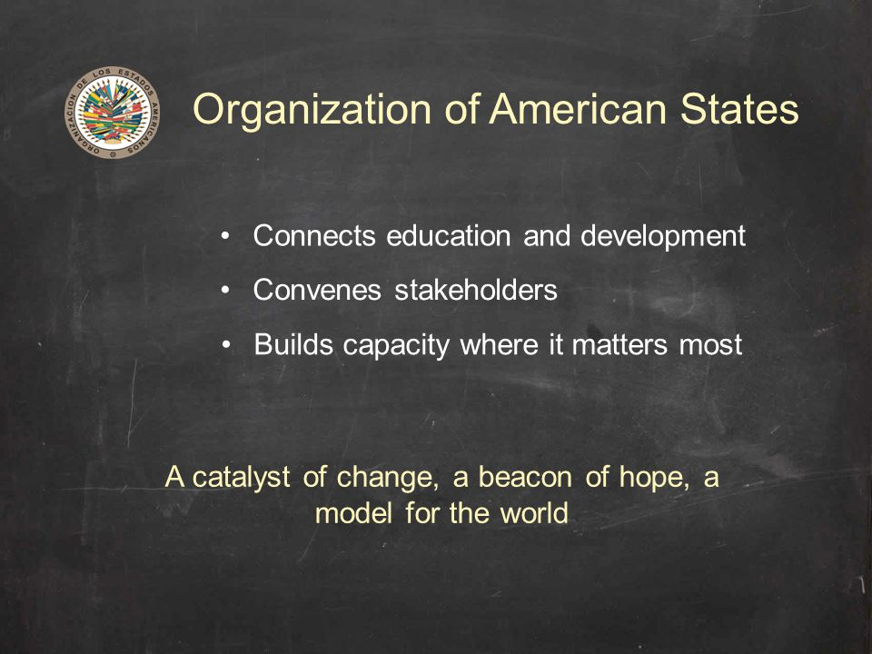 Organization of American States Connects education and development Convenes stakeholders Builds capacity where it matters most A catalyst of change, a beacon of hope, a model for the world