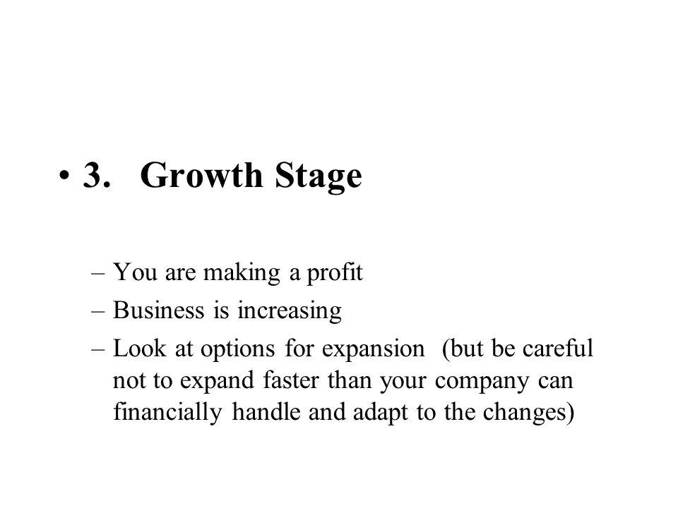3. Growth Stage –You are making a profit –Business is increasing –Look at options for expansion (but be careful not to expand faster than your company