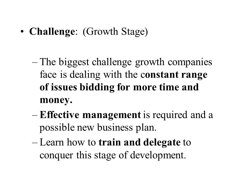 Challenge: (Growth Stage) –The biggest challenge growth companies face is dealing with the constant range of issues bidding for more time and money. –