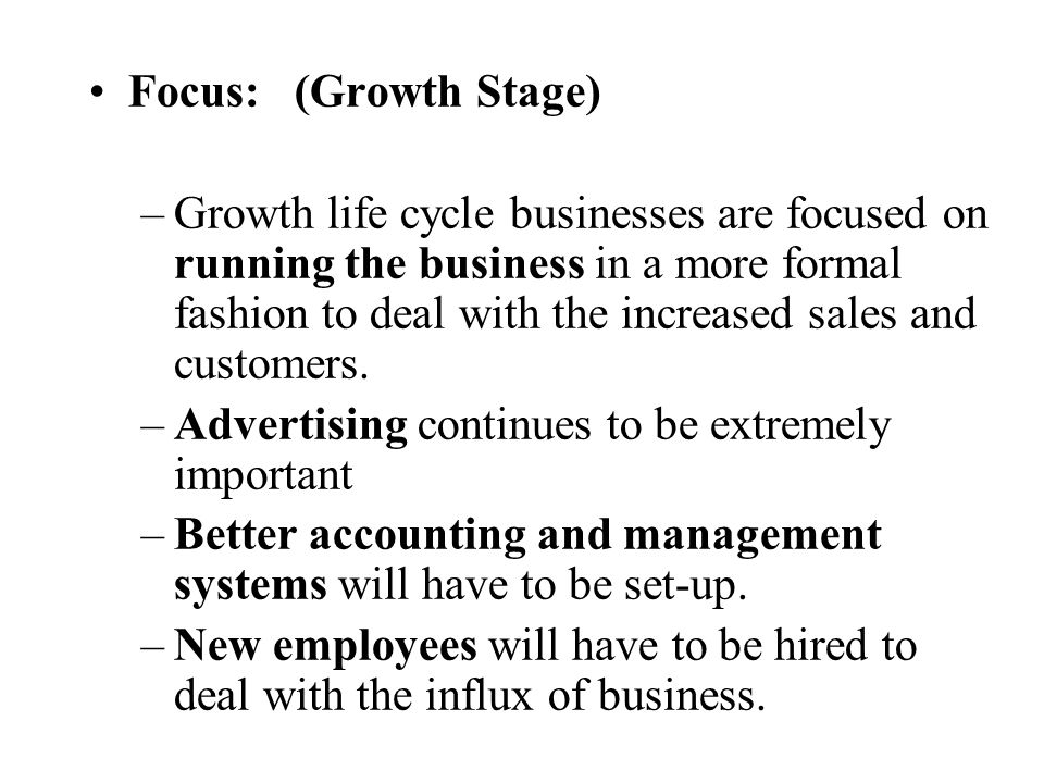 Focus: (Growth Stage) –Growth life cycle businesses are focused on running the business in a more formal fashion to deal with the increased sales and
