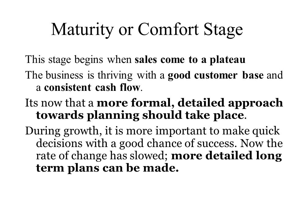 Maturity or Comfort Stage This stage begins when sales come to a plateau The business is thriving with a good customer base and a consistent cash flow