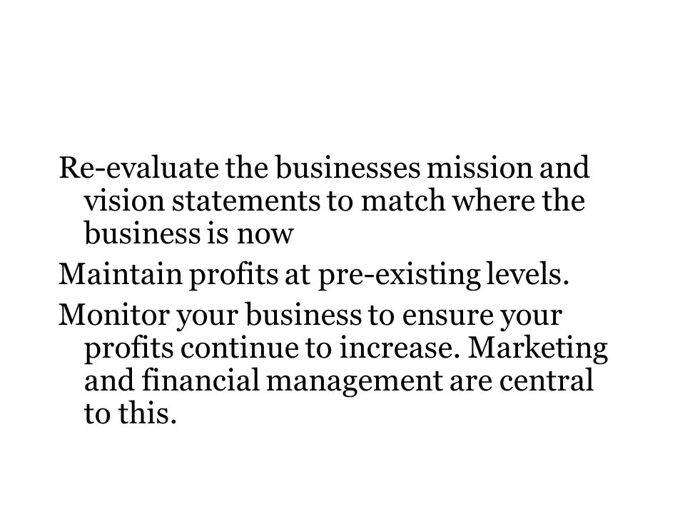 Re-evaluate the businesses mission and vision statements to match where the business is now Maintain profits at pre-existing levels. Monitor your busi