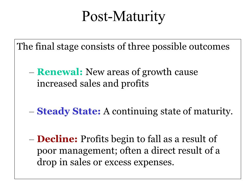Post-Maturity The final stage consists of three possible outcomes – Renewal: New areas of growth cause increased sales and profits – Steady State: A c