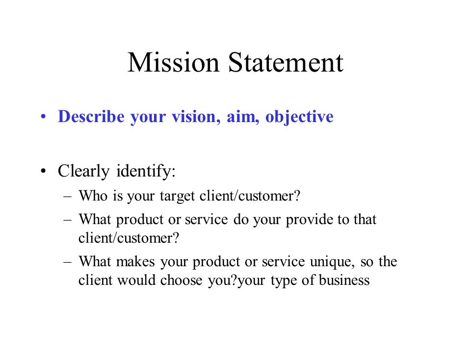 Mission Statement Describe your vision, aim, objective Clearly identify: –Who is your target client/customer? –What product or service do your provide