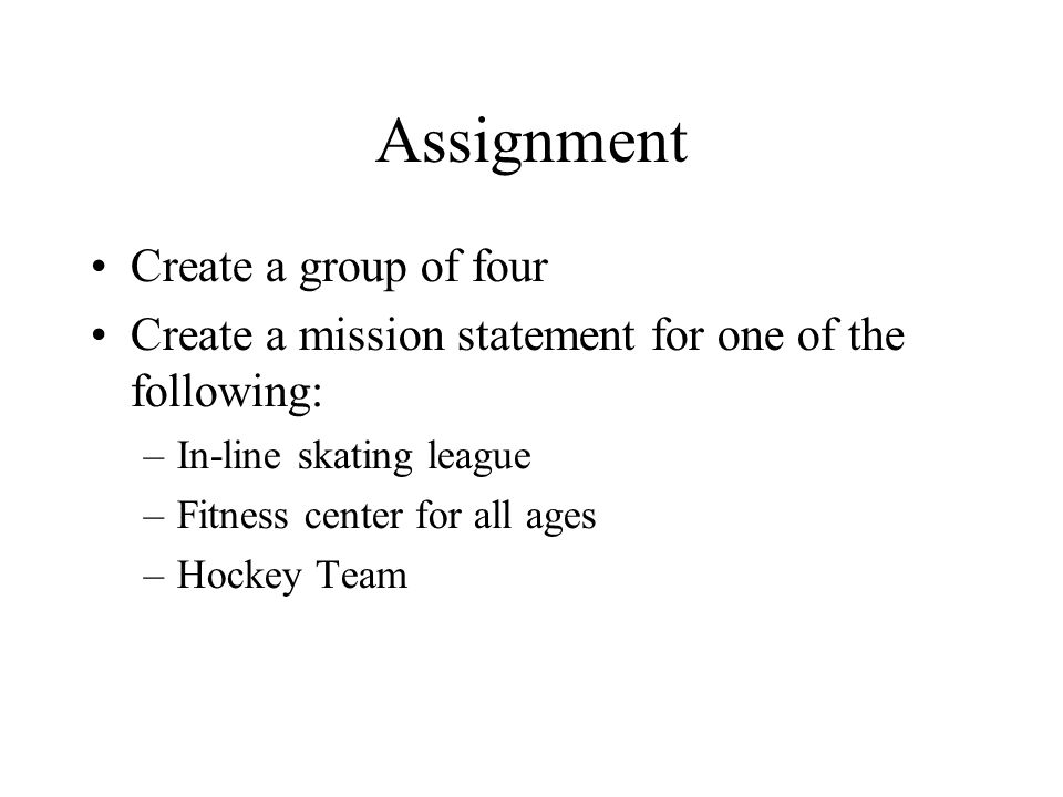 Assignment Create a group of four Create a mission statement for one of the following: –In-line skating league –Fitness center for all ages –Hockey Te