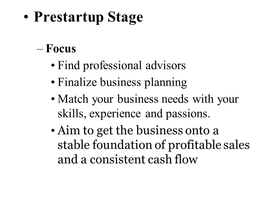 Prestartup Stage –Focus Find professional advisors Finalize business planning Match your business needs with your skills, experience and passions. Aim
