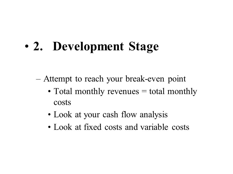 2. Development Stage –Attempt to reach your break-even point Total monthly revenues = total monthly costs Look at your cash flow analysis Look at fixe