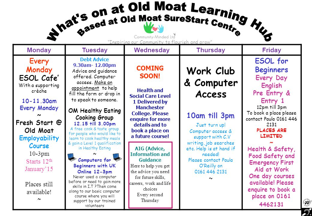 Inspiring our Community to flourish and grow MondayTuesdayWednesdayThursdayFriday Every Monday ESOL Cafe' With a supporting crèche 10-11.30am Every Monday ~ Fresh Start @ Old Moat Employability Course 10-3pm Starts 12 th January'15 Places still available.