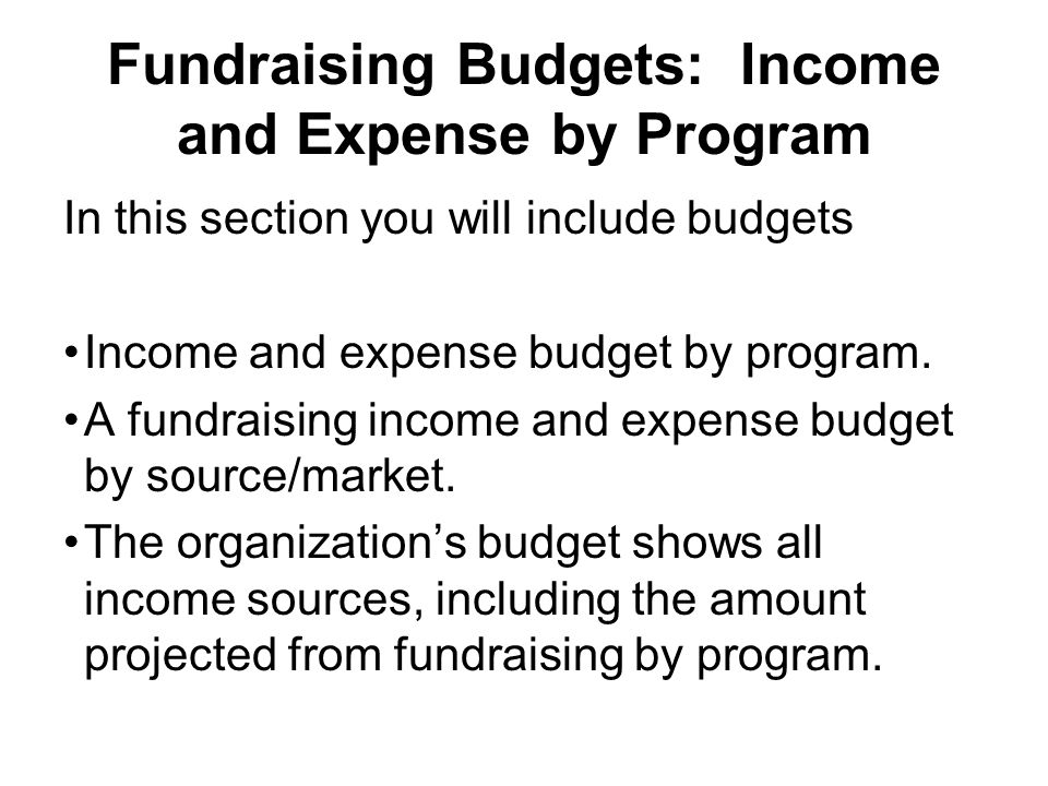 Fundraising Budgets: Income and Expense by Program In this section you will include budgets Income and expense budget by program. A fundraising income