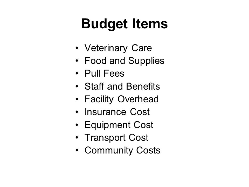 Budget Items Veterinary Care Food and Supplies Pull Fees Staff and Benefits Facility Overhead Insurance Cost Equipment Cost Transport Cost Community C