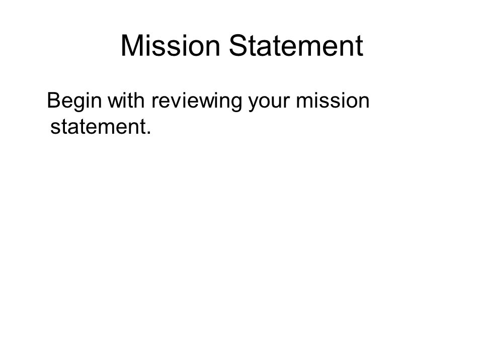 Mission Statement Begin with reviewing your mission statement.