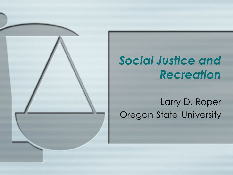 Social Justice and Recreation Larry D. Roper Oregon State University