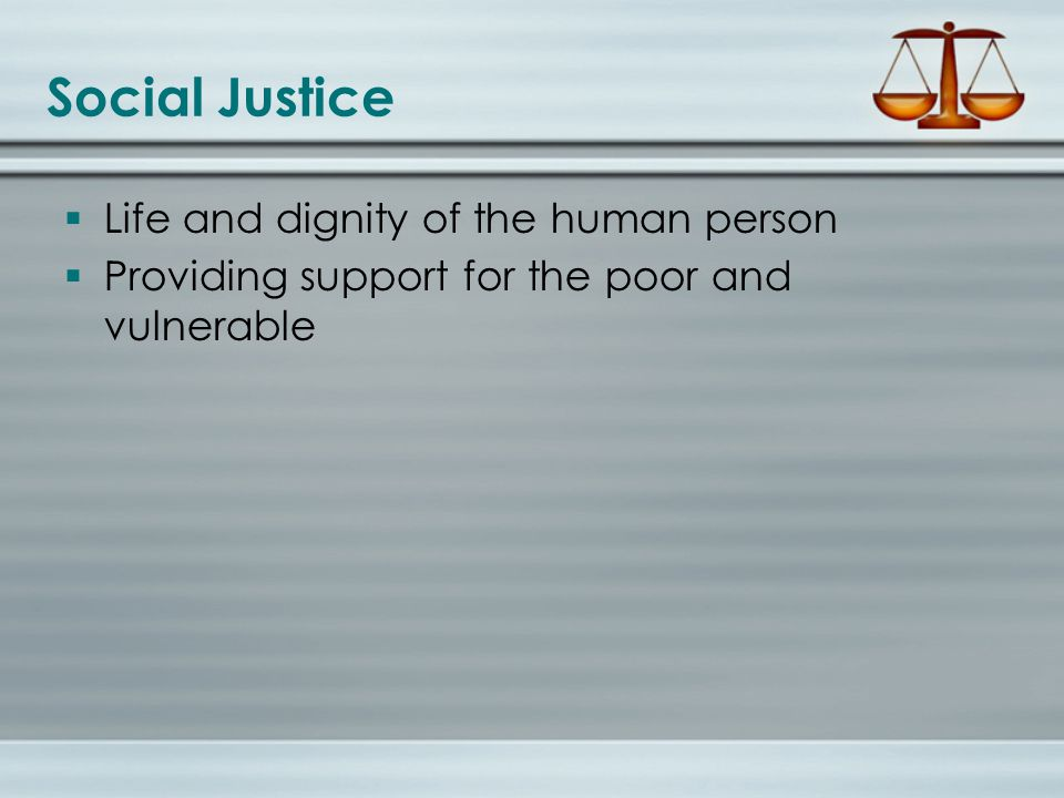 Social Justice  Life and dignity of the human person  Providing support for the poor and vulnerable
