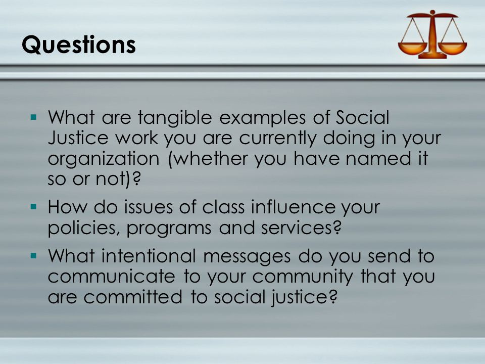 Questions  What are tangible examples of Social Justice work you are currently doing in your organization (whether you have named it so or not).