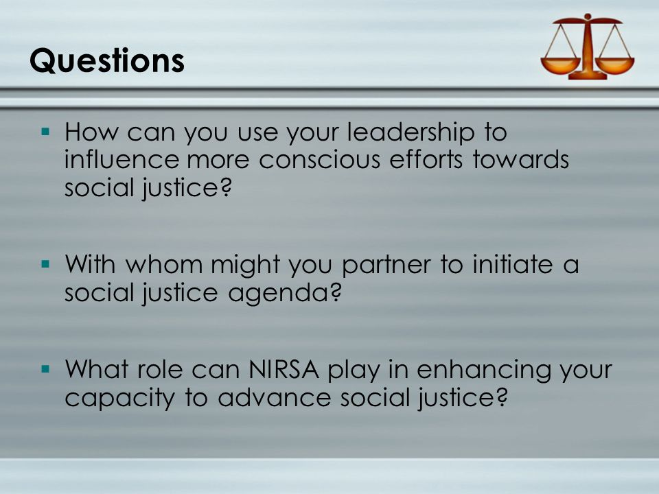 Questions  How can you use your leadership to influence more conscious efforts towards social justice.