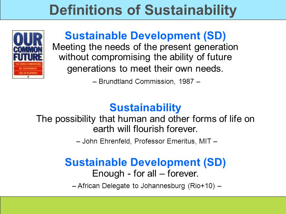Definitions of Sustainability Sustainable Development (SD) Meeting the needs of the present generation without compromising the ability of future generations to meet their own needs.