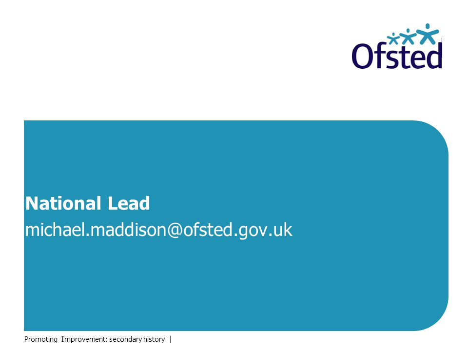 National Lead michael.maddison@ofsted.gov.uk Promoting Improvement: secondary history |