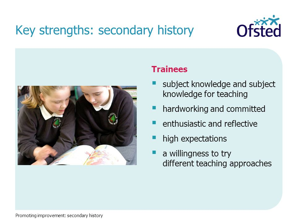 Key strengths: secondary history Trainees  subject knowledge and subject knowledge for teaching  hardworking and committed  enthusiastic and reflective  high expectations  a willingness to try different teaching approaches Promoting improvement: secondary history