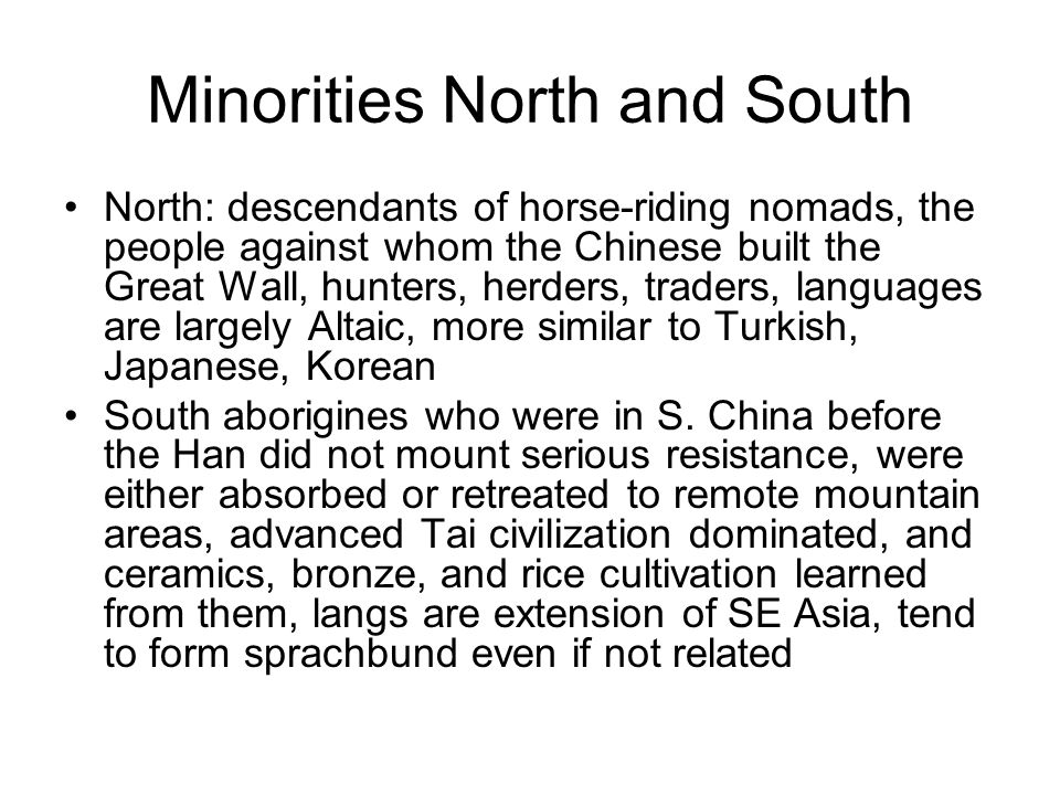 Minorities North and South North: descendants of horse-riding nomads, the people against whom the Chinese built the Great Wall, hunters, herders, traders, languages are largely Altaic, more similar to Turkish, Japanese, Korean South aborigines who were in S.