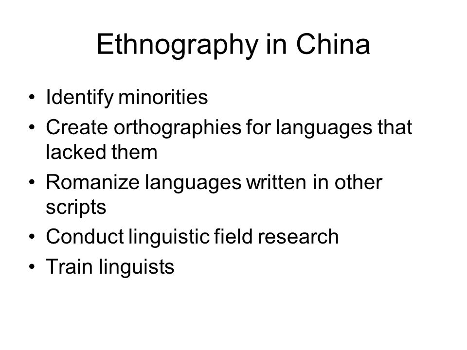 Ethnography in China Identify minorities Create orthographies for languages that lacked them Romanize languages written in other scripts Conduct linguistic field research Train linguists