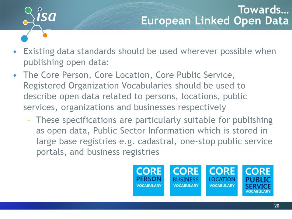 Existing data standards should be used wherever possible when publishing open data: The Core Person, Core Location, Core Public Service, Registered Organization Vocabularies should be used to describe open data related to persons, locations, public services, organizations and businesses respectively –These specifications are particularly suitable for publishing as open data, Public Sector Information which is stored in large base registries e.g.