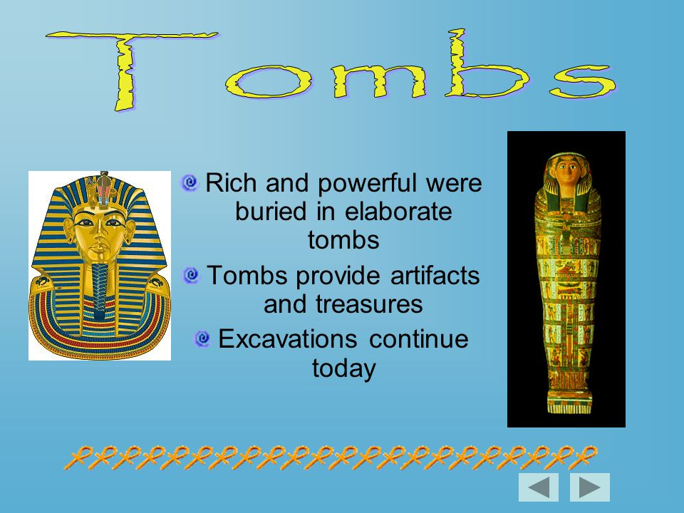 Rich and powerful were buried in elaborate tombs Tombs provide artifacts and treasures Excavations continue today