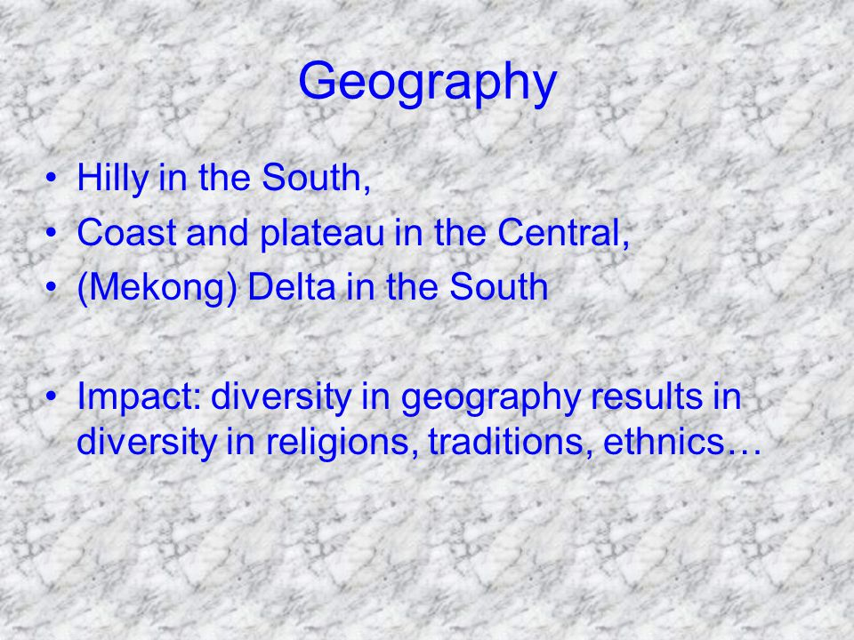 Geography Hilly in the South, Coast and plateau in the Central, (Mekong) Delta in the South Impact: diversity in geography results in diversity in religions, traditions, ethnics…