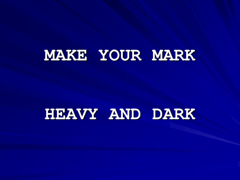 MAKE YOUR MARK HEAVY AND DARK
