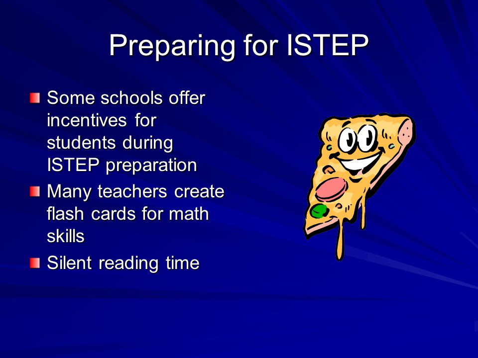 Preparing for ISTEP Some schools offer incentives for students during ISTEP preparation Many teachers create flash cards for math skills Silent readin