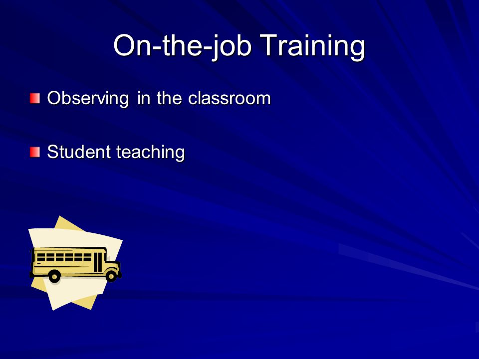 On-the-job Training Observing in the classroom Student teaching