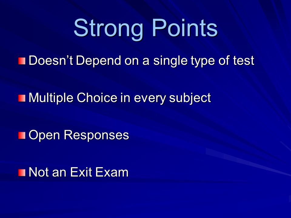 Strong Points Doesn't Depend on a single type of test Multiple Choice in every subject Open Responses Not an Exit Exam