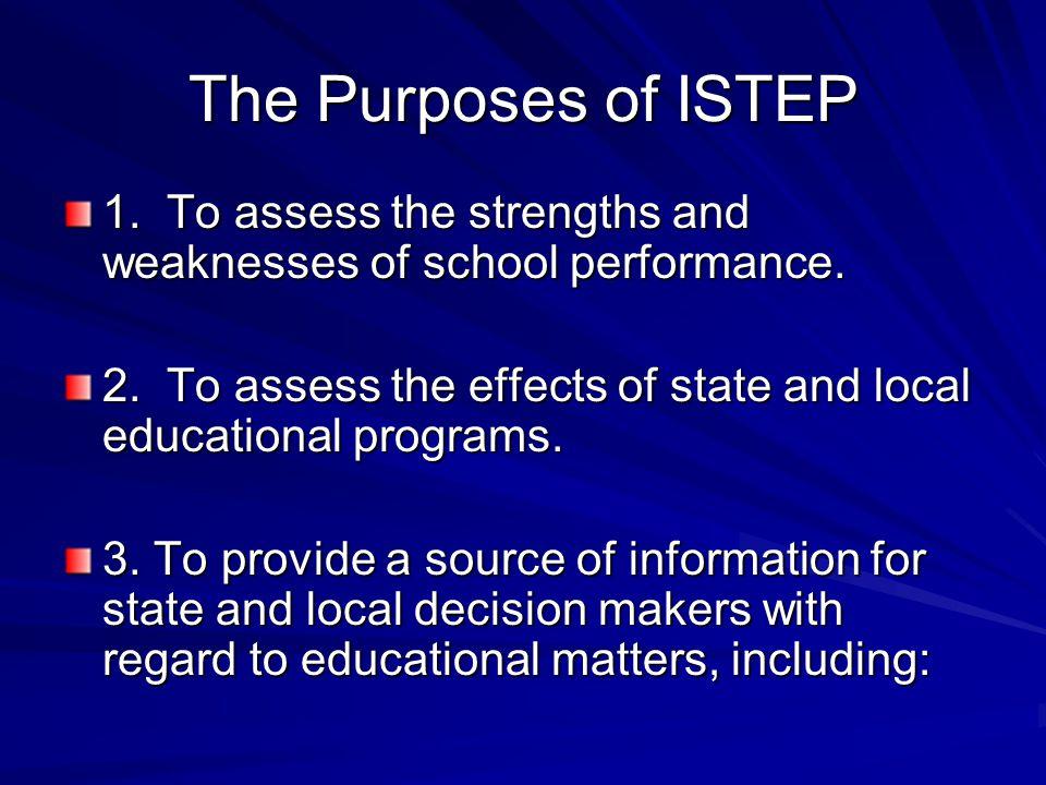 The Purposes of ISTEP 1. To assess the strengths and weaknesses of school performance. 2. To assess the effects of state and local educational program