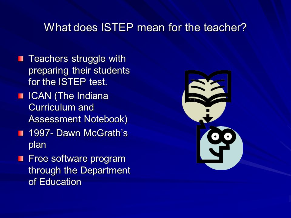 What does ISTEP mean for the teacher? Teachers struggle with preparing their students for the ISTEP test. ICAN (The Indiana Curriculum and Assessment