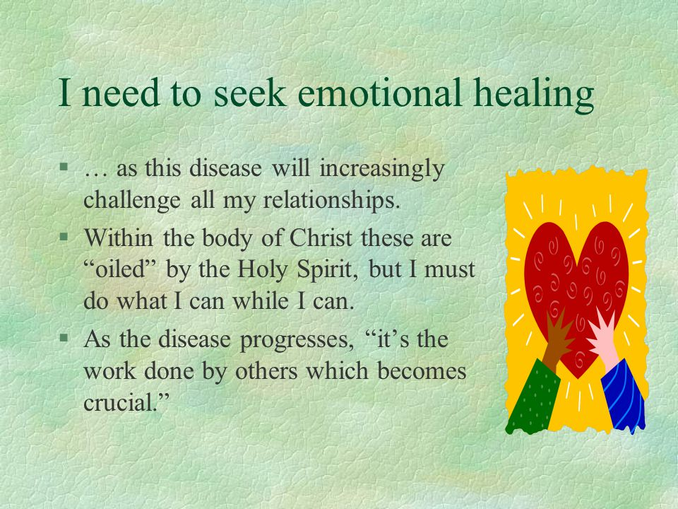 "I need to seek emotional healing §… as this disease will increasingly challenge all my relationships. §Within the body of Christ these are ""oiled"" by"
