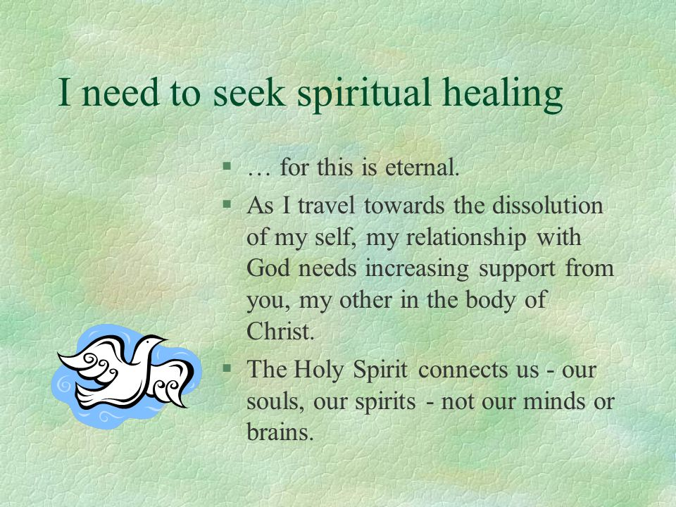 I need to seek spiritual healing §… for this is eternal. §As I travel towards the dissolution of my self, my relationship with God needs increasing su