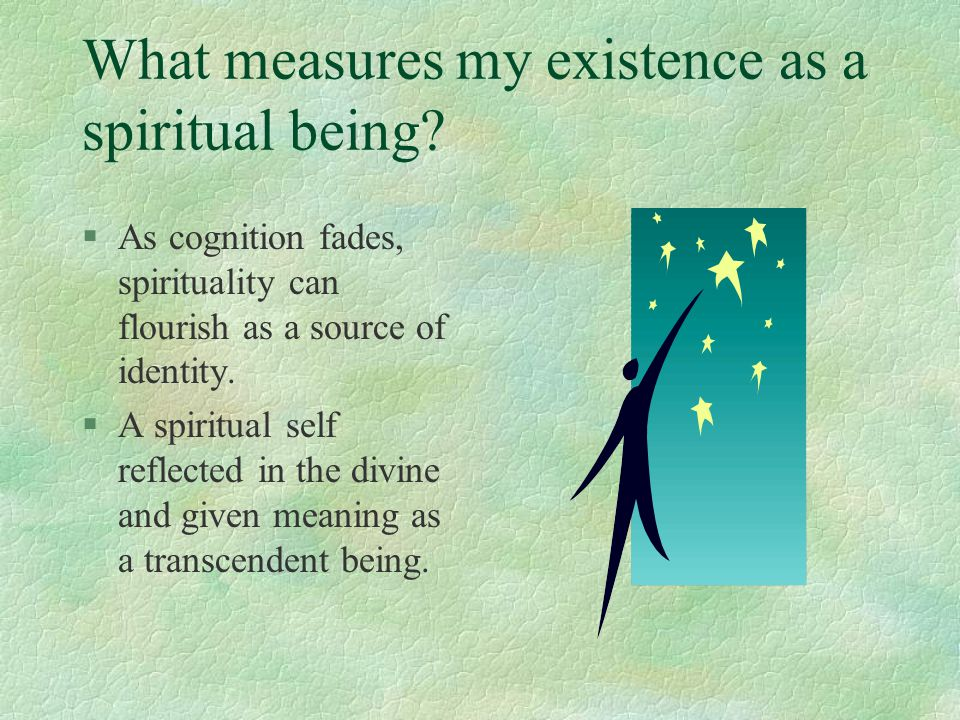 What measures my existence as a spiritual being? §As cognition fades, spirituality can flourish as a source of identity. §A spiritual self reflected i
