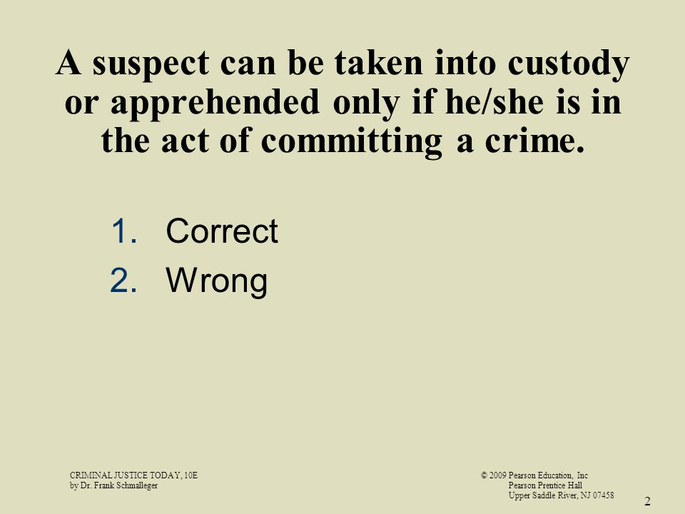 A suspect can be taken into custody or apprehended only if he/she is in the act of committing a crime.