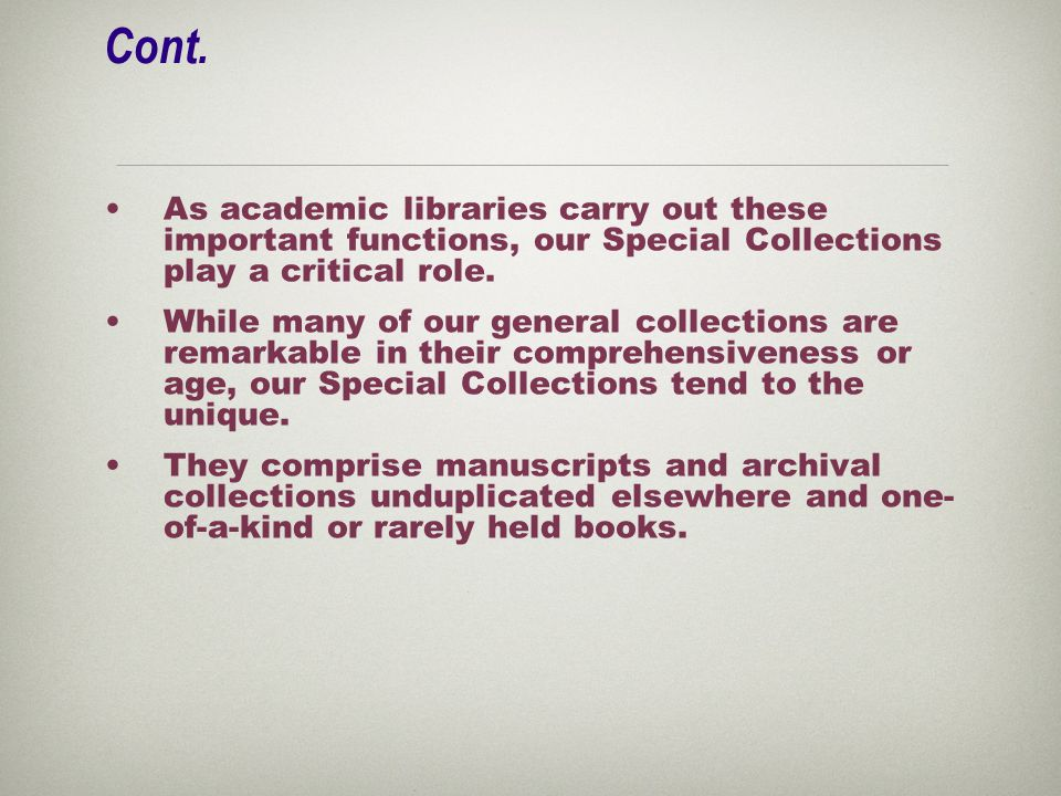 Cont. As academic libraries carry out these important functions, our Special Collections play a critical role. While many of our general collections a