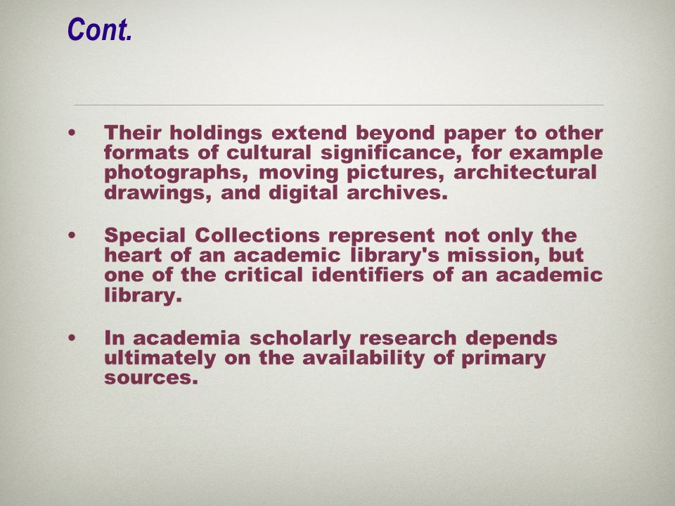 Cont. Their holdings extend beyond paper to other formats of cultural significance, for example photographs, moving pictures, architectural drawings,