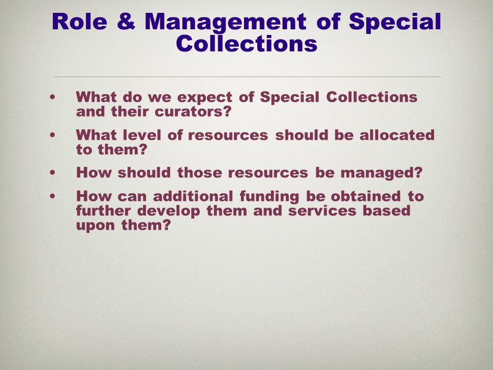 Role & Management of Special Collections What do we expect of Special Collections and their curators.