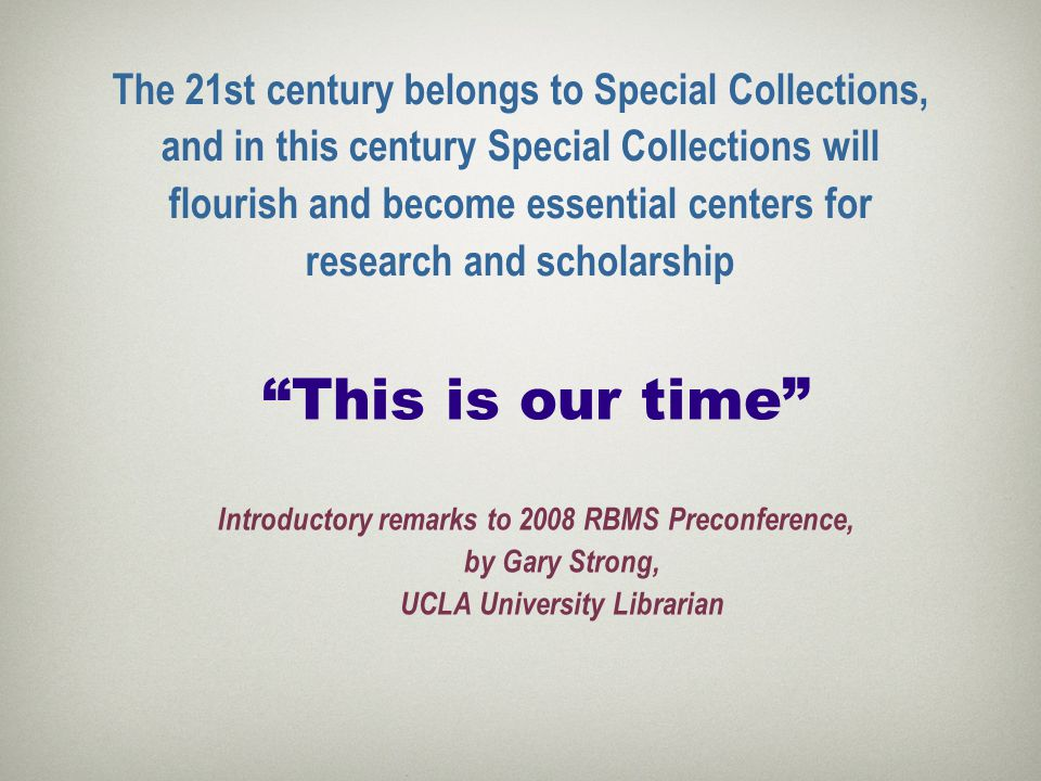 The 21st century belongs to Special Collections, and in this century Special Collections will flourish and become essential centers for research and scholarship This is our time Introductory remarks to 2008 RBMS Preconference, by Gary Strong, UCLA University Librarian