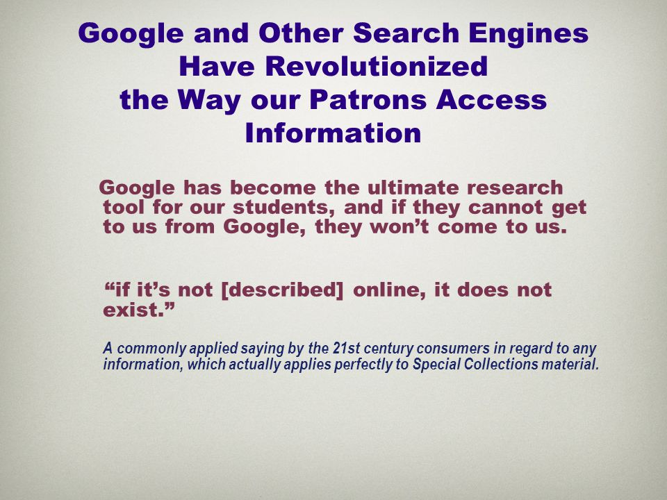 Google and Other Search Engines Have Revolutionized the Way our Patrons Access Information Google has become the ultimate research tool for our students, and if they cannot get to us from Google, they won't come to us.