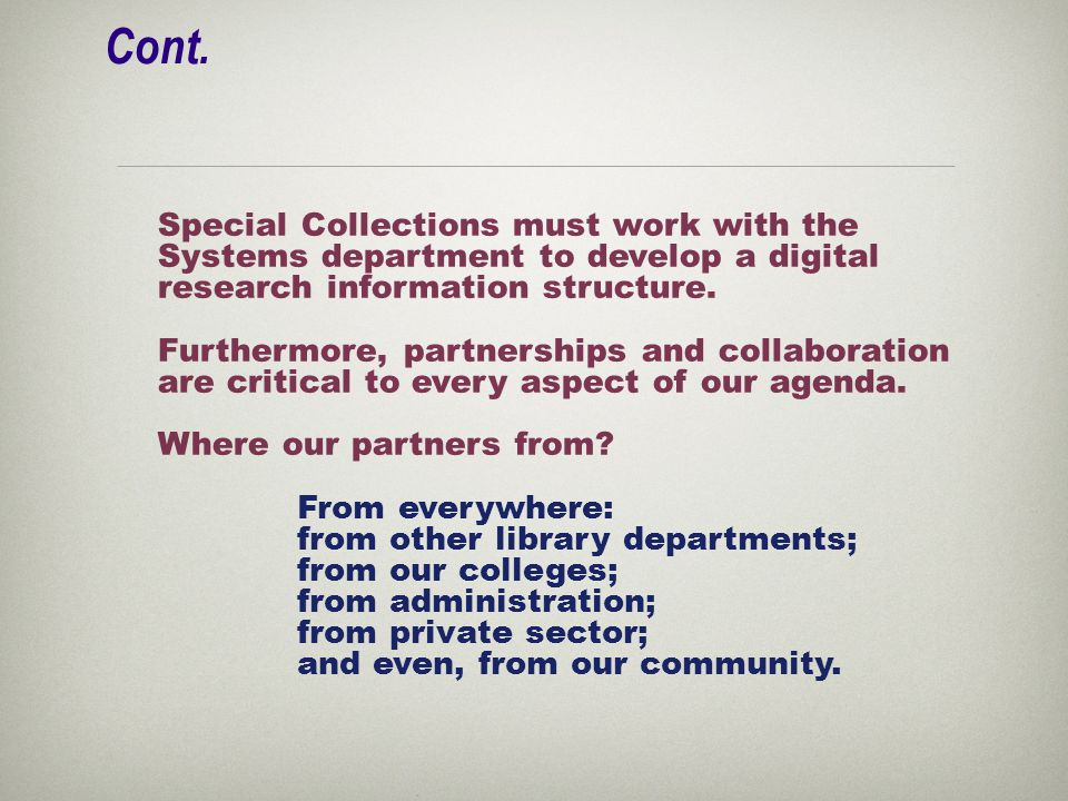 Cont. Special Collections must work with the Systems department to develop a digital research information structure. Furthermore, partnerships and col