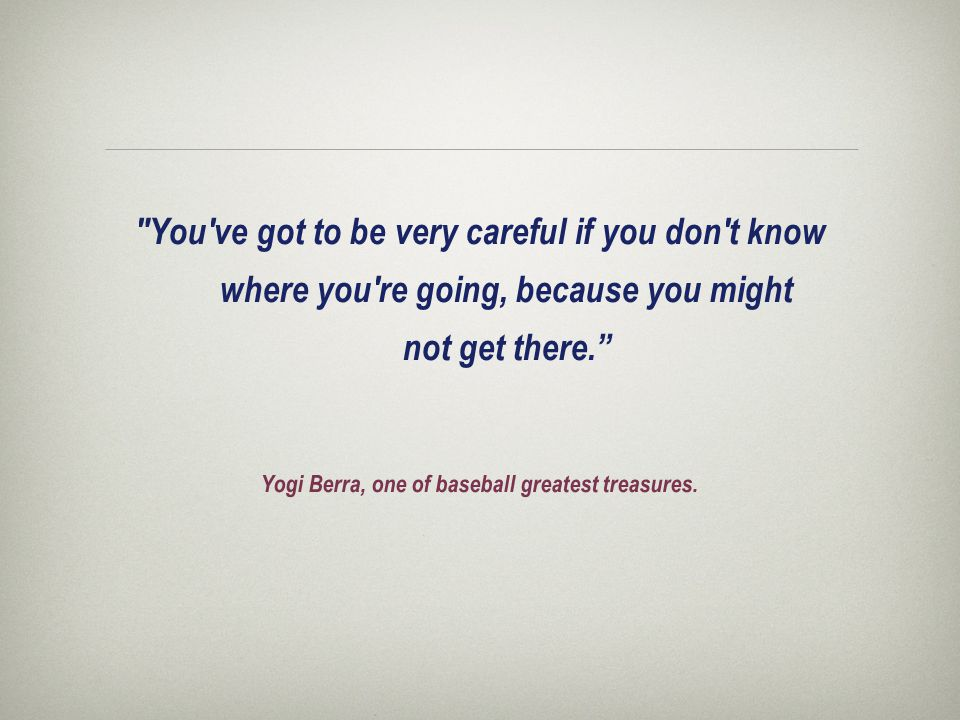 You ve got to be very careful if you don t know where you re going, because you might not get there. Yogi Berra, one of baseball greatest treasures.