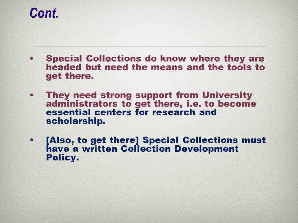 Cont. Special Collections do know where they are headed but need the means and the tools to get there. They need strong support from University admini